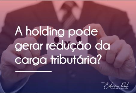 A HOLDING PODE GERAR REDUÇÃO DA CARGA TRIBUTÁRIA?