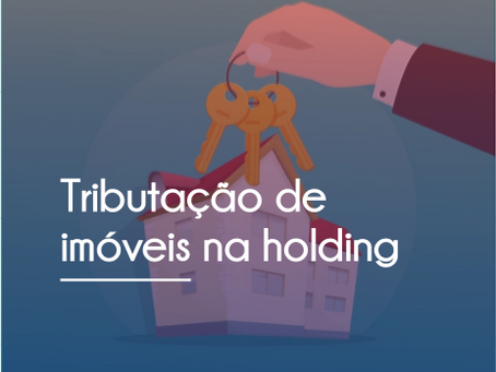 TRIBUTAÇÃO DE IMÓVEIS NA HOLDING