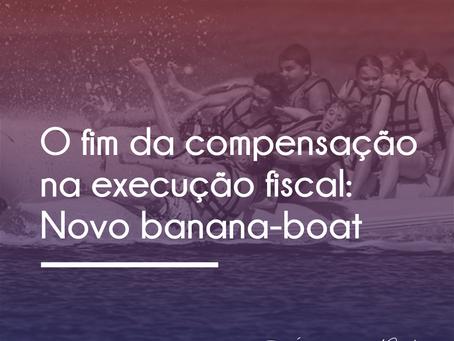 O FIM DA COMPENSAÇÃO NOS EMBARGOS À EXECUÇÃO FISCAL: MAIS UM BANANA-BOAT DO STJ