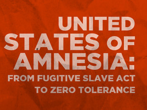 The United States of Amnesia: From Fugitive Slave Act to Zero Tolerance