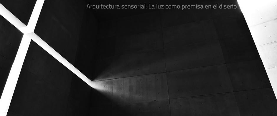 Arquitectura sensorial: La Luz como premisa en el diseño.
