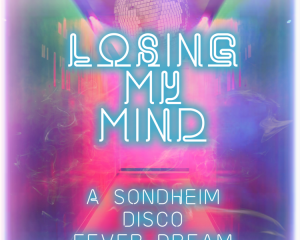 Losing My Mind: A Sondheim Disco Fever Dream!