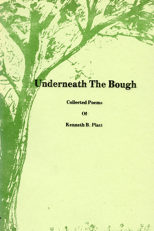 Underneath the Bough: Collected Poems of Kenneth B. Platt