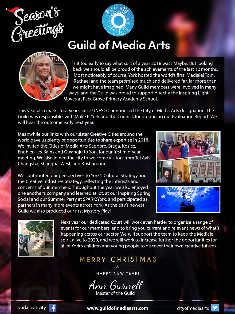 Is it too early to say what sort of a year 2018 was? Maybe. But looking back we should all be proud of the achievements of the last 12 months. Most noticeably of course, York hosted the world's first Mediale! Tom, Rachael and the team promised much and delivered far, far more than we might have imagined. Many Guild members were involved in many ways, and the Guild was proud to support directly the inspiring Light Moves at Park Grove Primary Academy School. This year also marks four years since UNESCO announced the City of Media Arts designation. The Guild was responsible, with Make It York and the Council, for producing our Evaluation Report. We will hear the outcome early next year. Meanwhile our links with our sister Creative Cities around the world gave us plenty of opportunities to share expertise in 2018. We invited the Cities of Media Arts Sapporo, Braga, Kosice, Enghien-les- Bains and Gwangju to York for our first mid-year meeting. We also joined the city to welcome visitors from Tel Aviv, Changsha, Shanghai West, and Kristiansand. We contributed our perspectives to York's Cultural Strategy and the Creative Industries Strategy, reflecting the interests and concerns of our members. Throughout the year we also enjoyed one another's company and learned at lot, at our inspiring Spring Social and our Summer Party at SPARK:York, and participated as partners in many more events across York. As the city's newest Guild we also produced our first Mystery Play! Next year our dedicated Court will work even harder to organise a range of events for our members, and to bring you current and relevant news of what's happening across our sector. We will support the team to keep the Mediale spirit alive to 2020, and we will work to increase further the opportunities for all of York's children and young people to discover their own creative futures. Merry Christmas and Happy New Year! Ann Gurnell Master