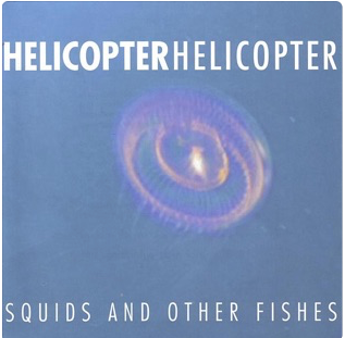 "Helicopter Helicopter ""Squids and Other Fishes"" 1998"