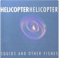 """Helicopter Helicopter """"Squids and Other Fishes"""" 1998"""