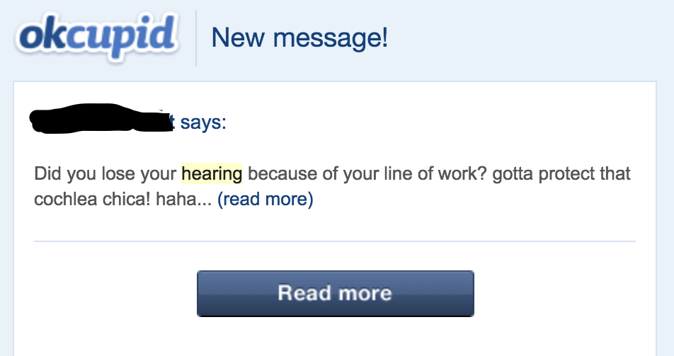 """Image description: screenshot of a okcupid message. The sender writes """"Did you lose your hearing because of your line of work? gotta protect that cochlea chica! haha.."""""""
