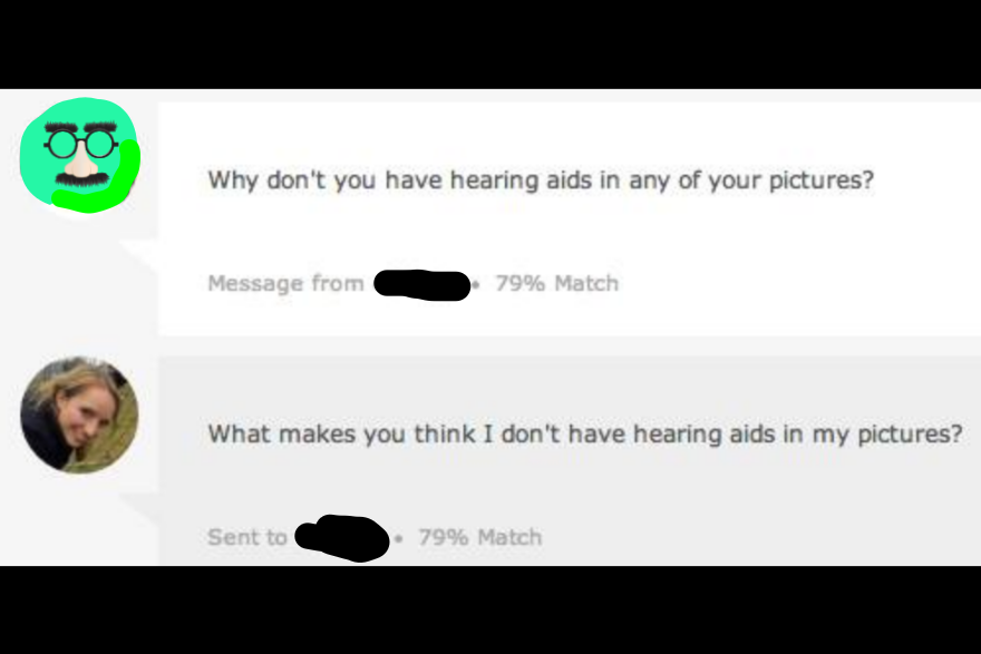 "Image description: screenshot of a okcupid message. A male user says ""Why don't you have hearing aids in any of your pictures?"" Shannon responds ""What makes you think I don't have hearing aids in my pictures"""