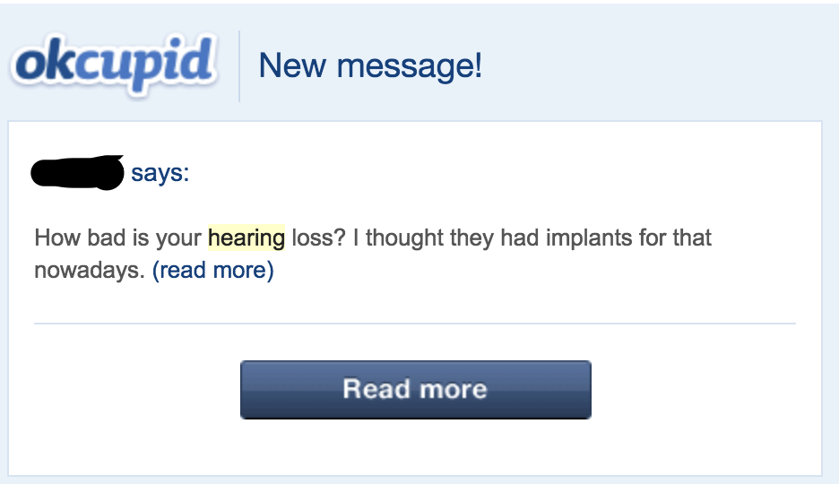 """Image description: screenshot of an okcupid message. The sender writes """"How bad is your hearing loss? I thought they had implants for that nowadays."""""""