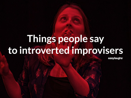 Things people say to introverted improvisers