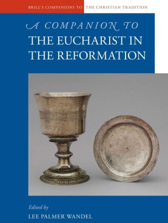 A Companion to the Eucharist in the Reformation, ed. Lee Palmer Wandel