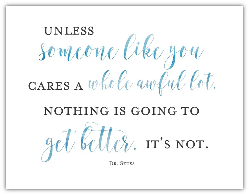 """""""Unless someone like you cares a whole awful lot, nothing is going to get better. It's not."""" --Dr. Seuss"""