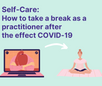 Self-Care: 7 ways to take a break as a practitioner following the effects of COVID-19