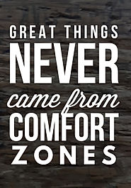 An inspirational quote.  Great things never come from comfort zones
