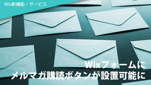 Wixフォームにメルマガ購読ボタンが設置可能に!
