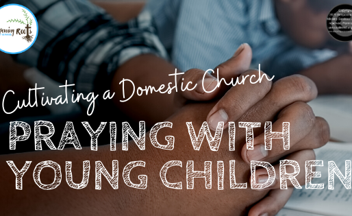 CULTIVATING A DOMESTIC CHURCH...PRAYING WITH YOUNG CHILDREN