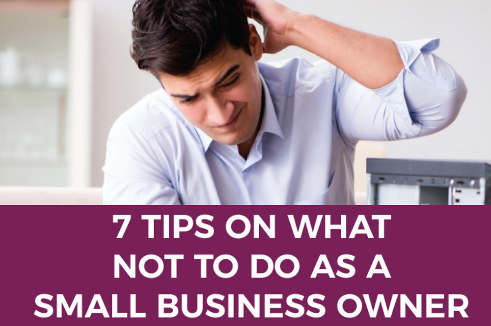 7 Tips on What NOT to do as a Small Business Owner