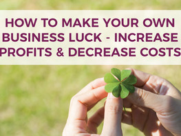 How to Make Your Own Business Luck – Increase Profits & Decrease Costs