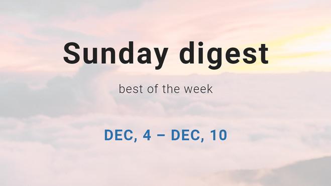 Sunday digest. Dec, 4 – Dec, 10.