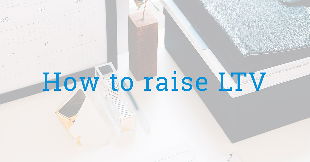 How to raise LTV
