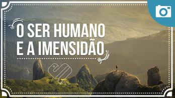 O Ser Humano e a Imensidão