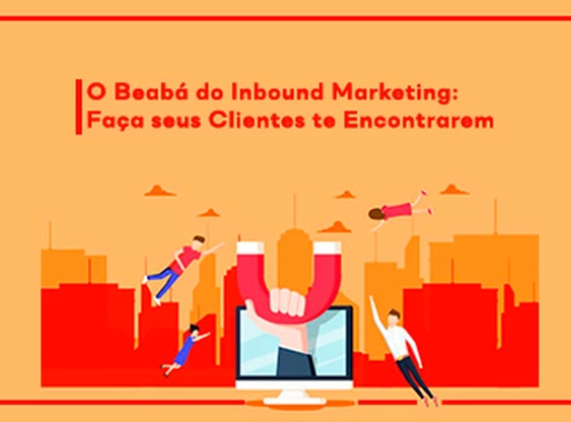 O Beabá do Inbound Marketing: Faça seus Clientes te Encontrarem