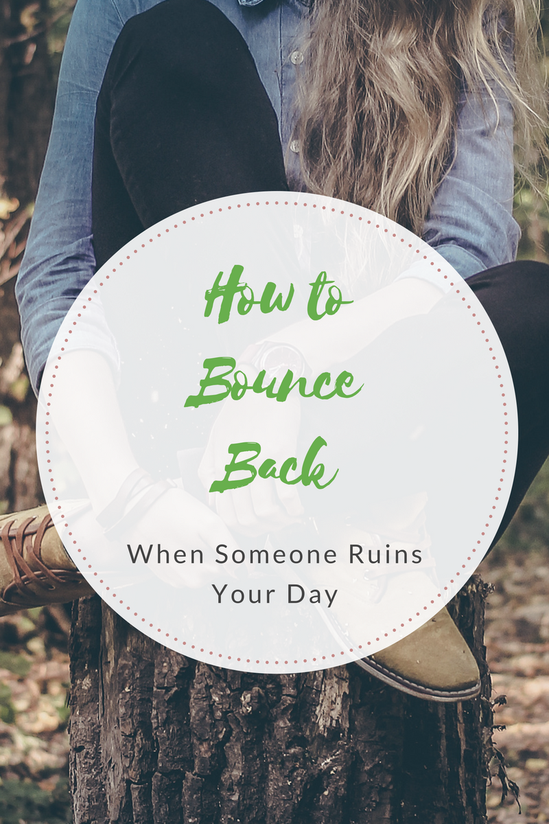 How to bounce back when someone ruins your day