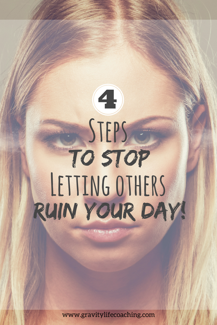 4 Steps to Stop Letting Others Ruin Your Day!