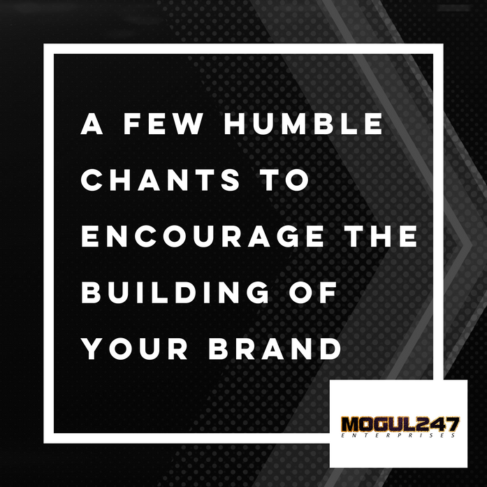 A FEW HUMBLE CHANTS TO ENCOURAGE THE BUILDING OF YOUR BRAND