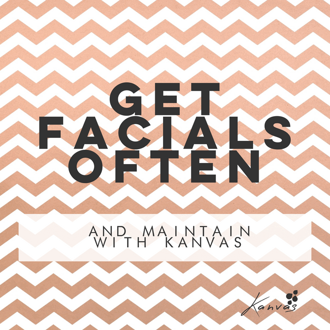 GET FACIALS OFTEN AND MAINTAIN WITH KANVAS