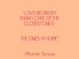 LOVE BEGINS BY TAKING CARE OF THE CLOSEST ONES-THE ONES AT HOME