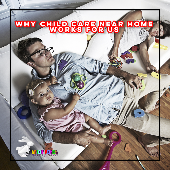 WHY CHILD CARE NEAR HOME WORKS FOR US