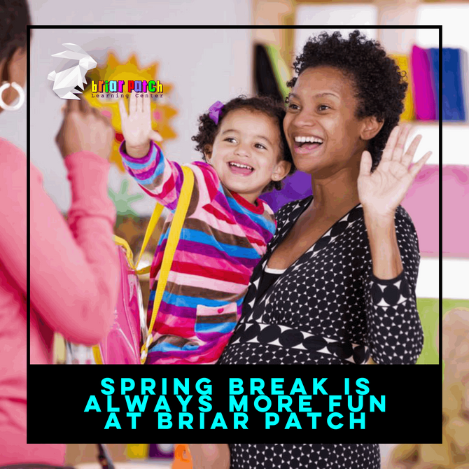 SPRING BREAK IS ALWAYS MORE FUN AT BRIAR PATCH LEARNING CENTER