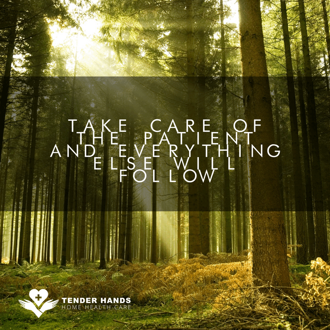 TAKE CARE OF THE PATIENT AND EVERYTHING ELSE WILL FOLLOW