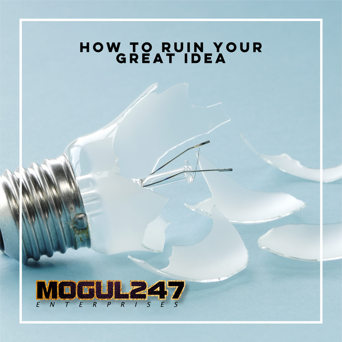 HOW TO RUIN YOUR GREAT IDEA