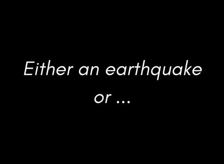 Either an Earthquake or...