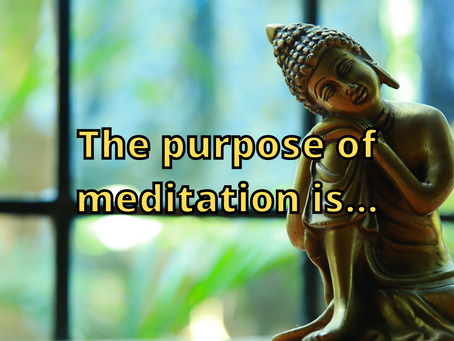 The Purpose of Meditation is...