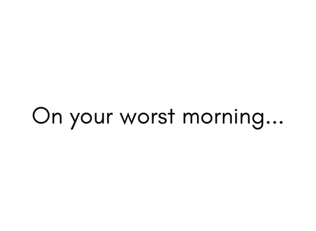On Your Worst Morning...
