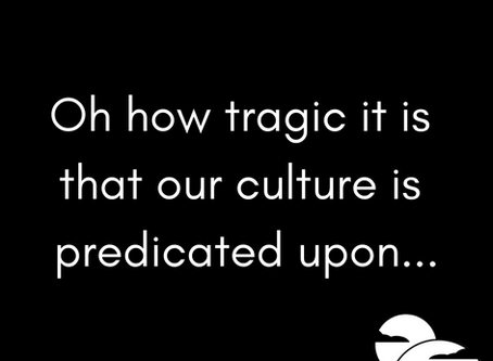 Our culture is predicated upon...
