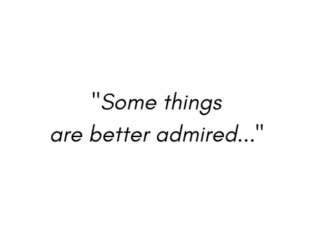 Some things are better admired...