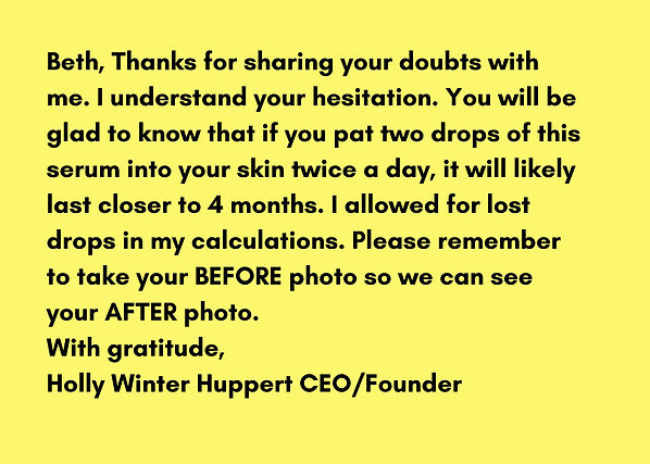 The founder of Worthy Face Serum, Holly Winter Huppert, writes back to Beth, a customer, and assures her that her one ounce bottle of Worthy Face Serum will last three months. In face she tells Beth that the Worthy Face Serum will last closer to 4 months if it is used as directed. Holly Winter Huppert also asked Beth to submit her before and after photos from the time she bought the Worthy Face Serum -- The Skin Fixer -- to now. At Worthy Skincare, we love to see customer's before and after photos.