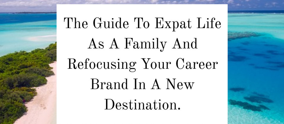The Guide To Expat Life As A Family And Refocusing Your Career Brand In A New Destination.
