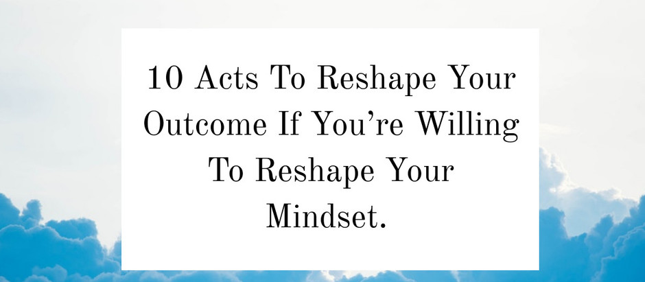10 Acts To Reshape Your Outcome If You're Willing To Reshape Your Mindset.