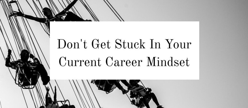 Don't Get Stuck In Your Current Career Mindset