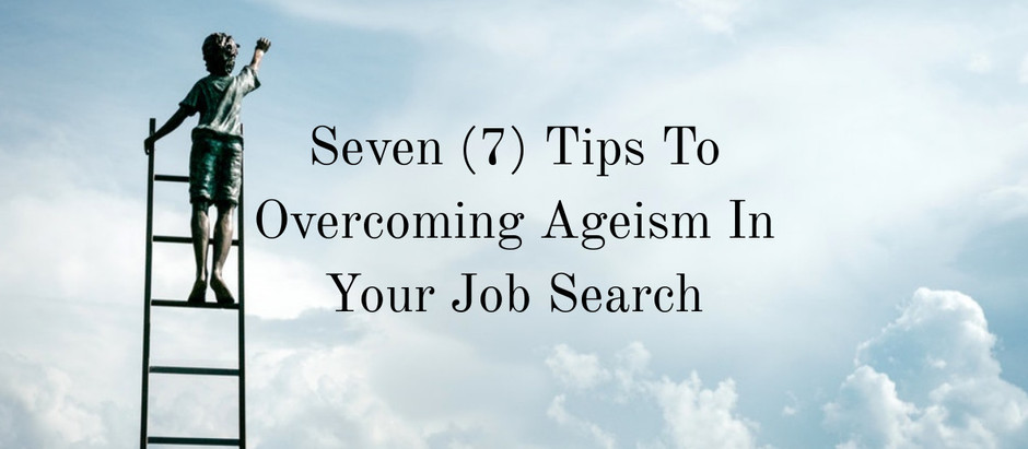 Seven (7) Tips To Overcoming Ageism In Your Job Search
