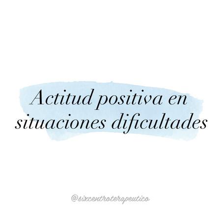 TENER UNA ACTITUD POSITIVA EN SITUACIONES DIFICILES