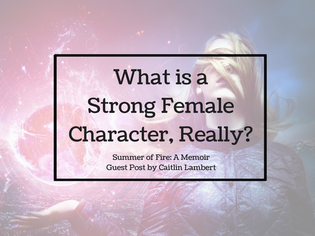 Summers of Fire: A Memoir Guest Post - What is a Strong Female Character, Really?