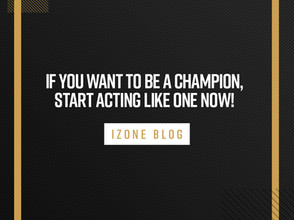 IF YOU WANT TO BE A CHAMPION, START ACTING LIKE ONE NOW!