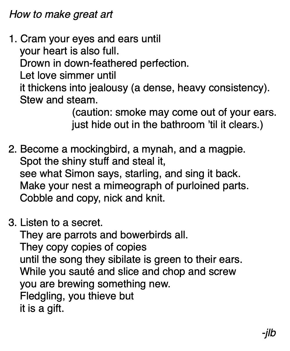 How to make great art //  1. Cram your eyes and ears until  /   your heart is also full.  /    Drown in down-feathered perfection.  /   Let love simmer until /    it thickens into jealousy (a dense, heavy consistency).   /  Stew and steam.  /         (caution: smoke may come out of your ears.     /      just hide out in the bathroom 'til it clears.) / 2. Become a mockingbird, a mynah, and a magpie.  /   Spot the shiny stuff and steal it, /    see what Simon says, starling, and sing it back.  /   Make your nest a mimeograph of purloined parts. /    Cobble and copy, nick and knit. / 3. Listen to a secret.  /   They are parrots and bowerbirds all. /    They copy copies of copies /    until the song they sibilate is green to their ears.  /   While you sauté and slice and chop and screw   /  you are brewing something new.  /   Fledgling, you thieve but  /   it is a gift.