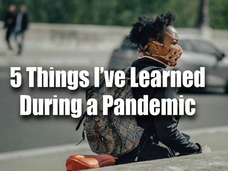 5 Things I've learned During a Pandemic